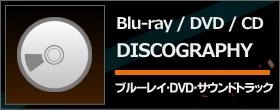 DISCOGRAPHY ブルーレイ・DVD・サウンドトラック